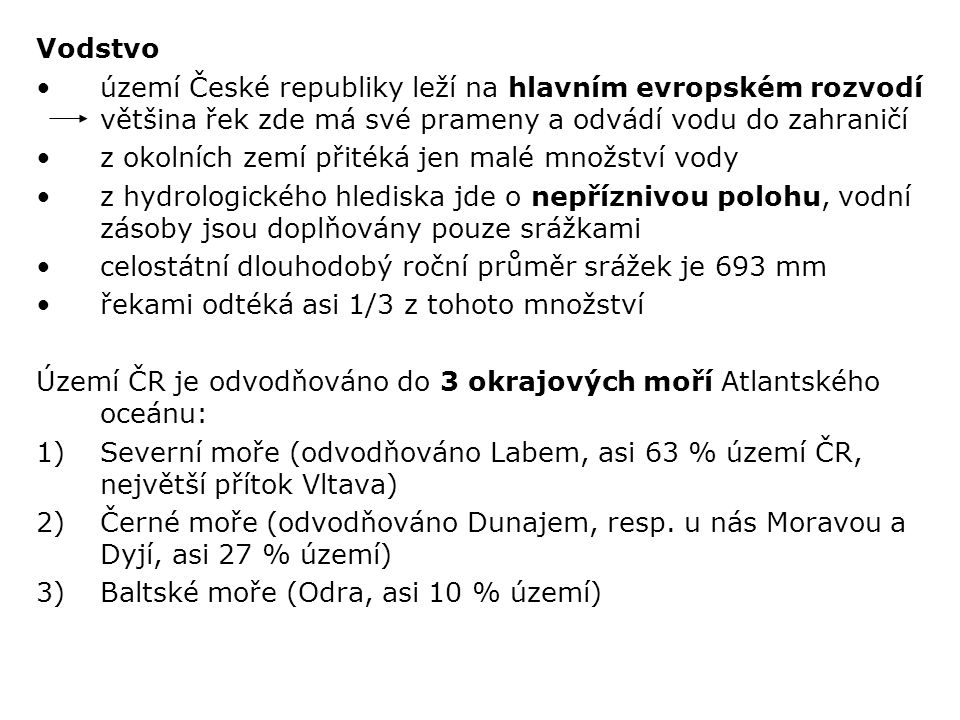 Nejdelším vodním tokem v ČR je Vltava (433 km) Nejvíce vodních ploch na Vltavě (Vltavská kaskáda) Největší vodní plocha: Lipno (49 km 2, Vltava) Největší objem zadržované vody: Orlík (Vltava) Největší rybník: Rožmberk (5 km 2 ) Největší přírodní jezero: Černé Jezero (0,2 km 2, Šumava) Klima Podnebí je v ČR je mírné a přechodné mezi oceánickým a kontinentálním Je charakterizováno západním prouděním s převahou západních větrů Přímořský vliv se projevuje hlavně v Čechách a na Moravě, ve Slezsku již přibývá kontinentálních podnebných vlivů (ale rozdíly jsou vzhledem k velikosti našeho území malé) Velký vliv na podnebí má nadmořský výška a reliéf