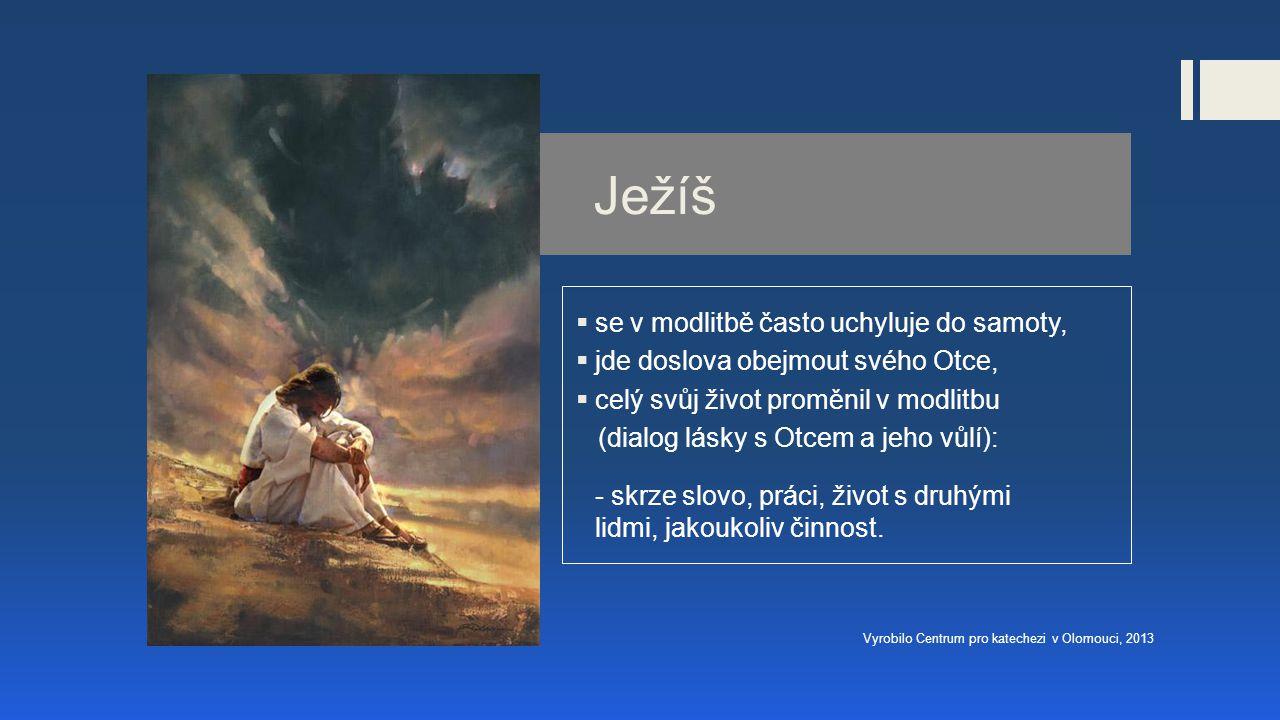 Ježíš  se v modlitbě často uchyluje do samoty,  jde doslova obejmout svého Otce,  celý svůj život proměnil v modlitbu (dialog lásky s Otcem a jeho vůlí): - skrze slovo, práci, život s druhými lidmi, jakoukoliv činnost.