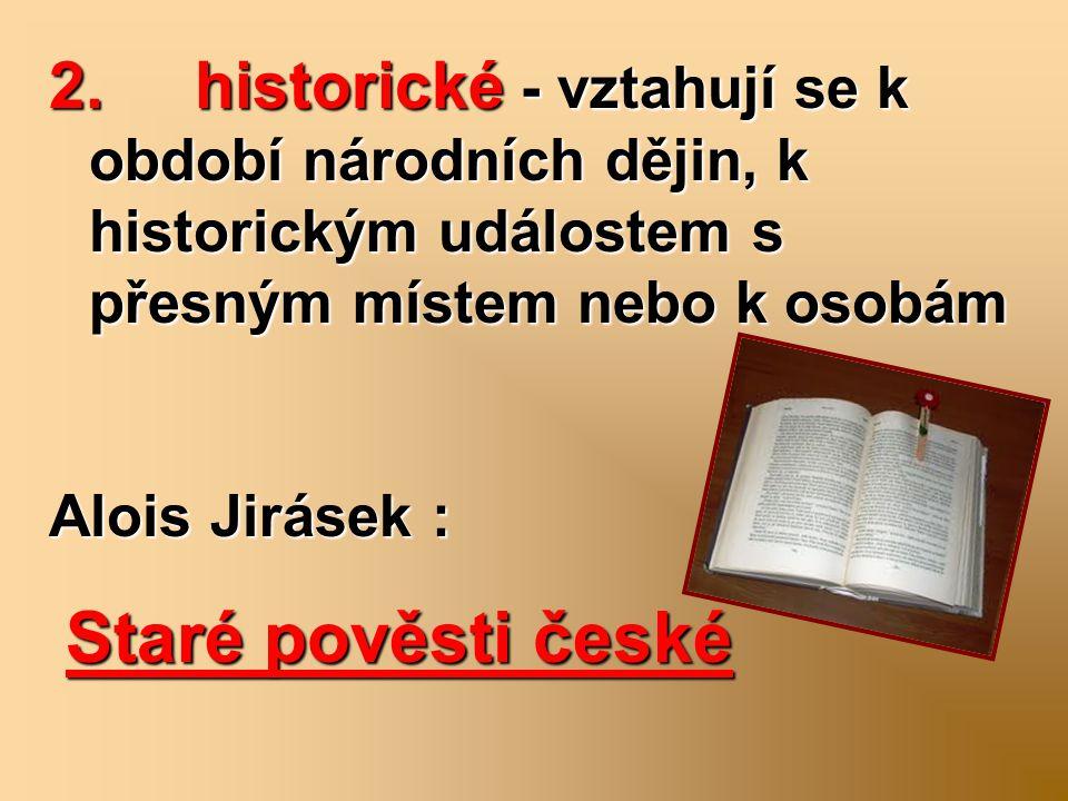 2. historické - vztahují se k období národních dějin, k historickým událostem s přesným místem nebo k osobám Alois Jirásek : Staré pověsti české Staré