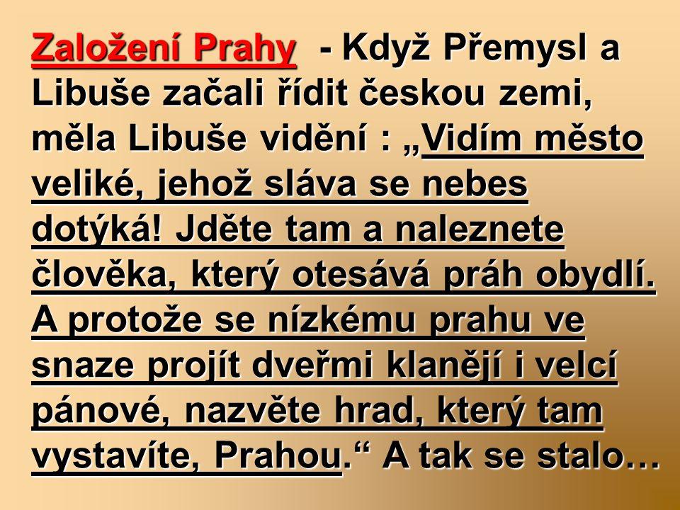 """Založení Prahy - Když Přemysl a Libuše začali řídit českou zemi, měla Libuše vidění : """"Vidím město veliké, jehož sláva se nebes dotýká! Jděte tam a na"""