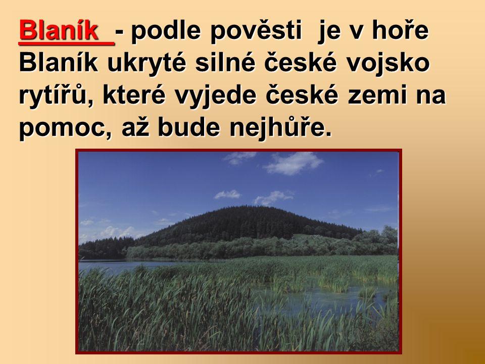 Blaník - podle pověsti je v hoře Blaník ukryté silné české vojsko rytířů, které vyjede české zemi na pomoc, až bude nejhůře.