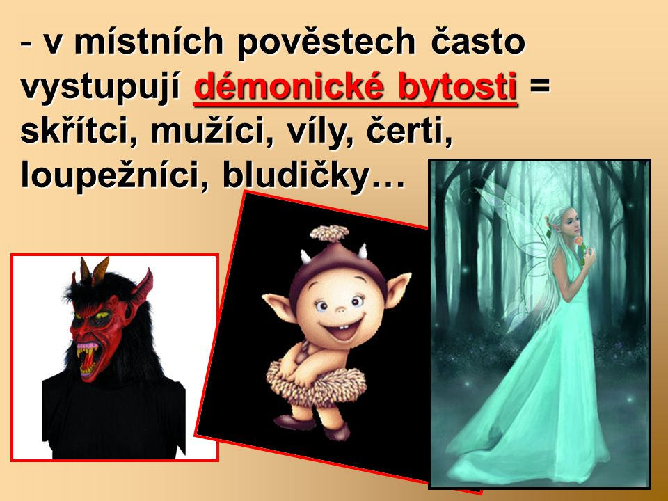 - v místních pověstech často vystupují démonické bytosti = skřítci, mužíci, víly, čerti, loupežníci, bludičky…