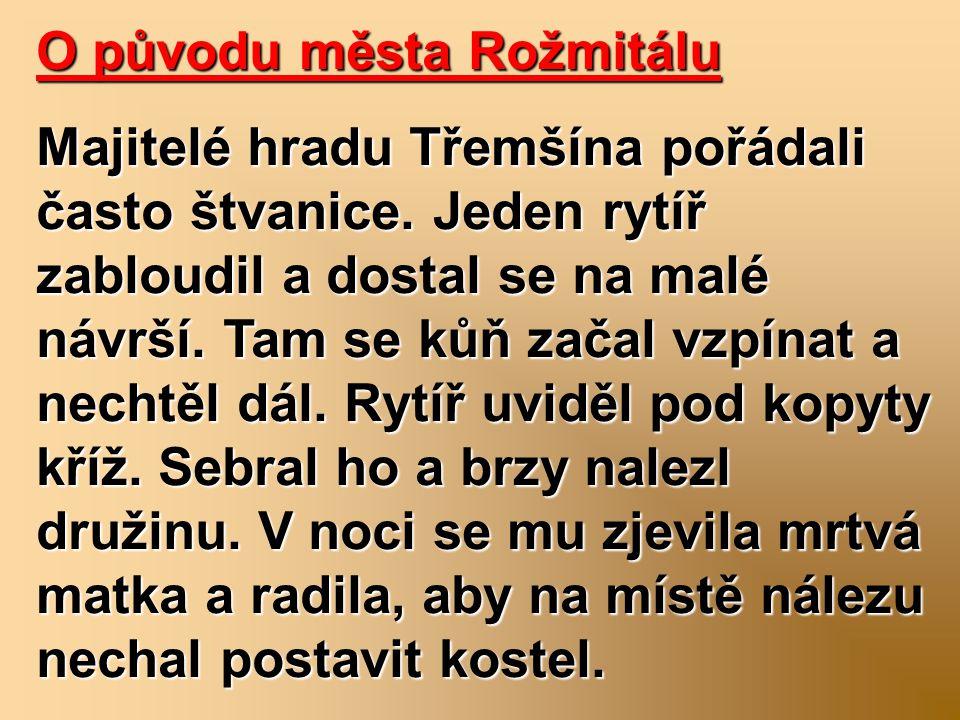 O původu města Rožmitálu Majitelé hradu Třemšína pořádali často štvanice. Jeden rytíř zabloudil a dostal se na malé návrší. Tam se kůň začal vzpínat a