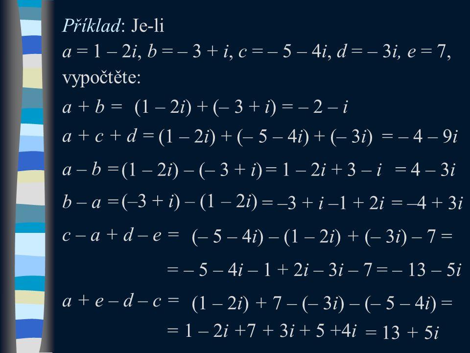 Příklad: Je-li a = 1 – 2i, b = – 3 + i, c = – 5 – 4i, d = – 3i, e = 7, vypočtěte: a + b = a + c + d = a – b = b – a = c – a + d – e = a + e – d – c = (1 – 2i) + (– 3 + i)= – 2 – i (1 – 2i) + (– 5 – 4i) + (– 3i)= – 4 – 9i (1 – 2i) – (– 3 + i)= 1 – 2i + 3 – i= 4 – 3i (–3 + i) – (1 – 2i) = –3 + i –1 + 2i= –4 + 3i (– 5 – 4i) – (1 – 2i) + (– 3i) – 7 = = – 5 – 4i – 1 + 2i – 3i – 7= – 13 – 5i (1 – 2i) + 7 – (– 3i) – (– 5 – 4i) = = 1 – 2i +7 + 3i + 5 +4i = 13 + 5i
