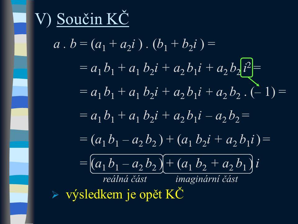 V) Součin KČ a. b = (a 1 + a 2 i ). (b 1 + b 2 i ) = = a 1 b 1 + a 1 b 2 i + a 2 b 1 i + a 2 b 2 i 2 = = a 1 b 1 + a 1 b 2 i + a 2 b 1 i + a 2 b 2. (
