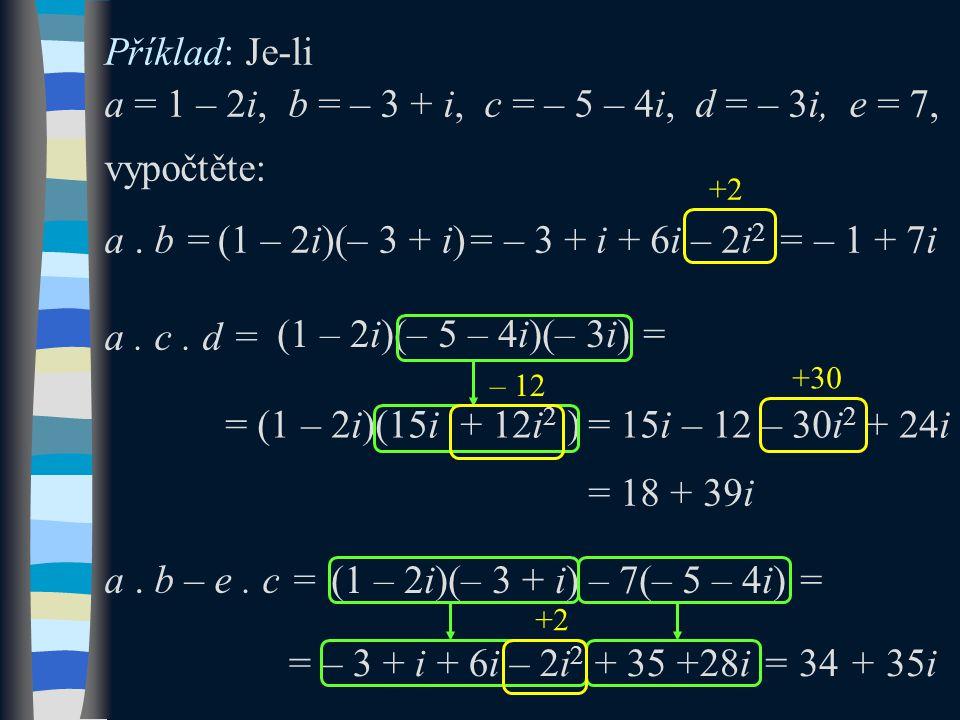 Příklad: Je-li a = 1 – 2i, b = – 3 + i, c = – 5 – 4i, d = – 3i, e = 7, vypočtěte: a. b = a. c. d = a. b – e. c = (1 – 2i)(– 3 + i) +2 (1 – 2i)(– 5 – 4