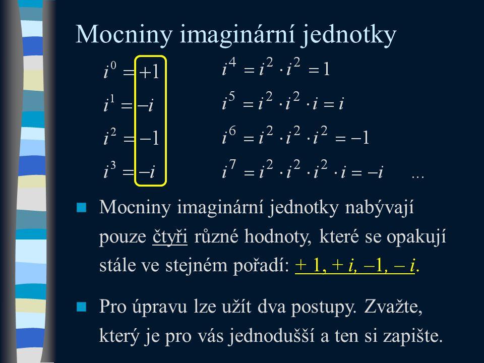 Mocniny imaginární jednotky Mocniny imaginární jednotky nabývají pouze čtyři různé hodnoty, které se opakují stále ve stejném pořadí: + 1, + i, –1, – i.