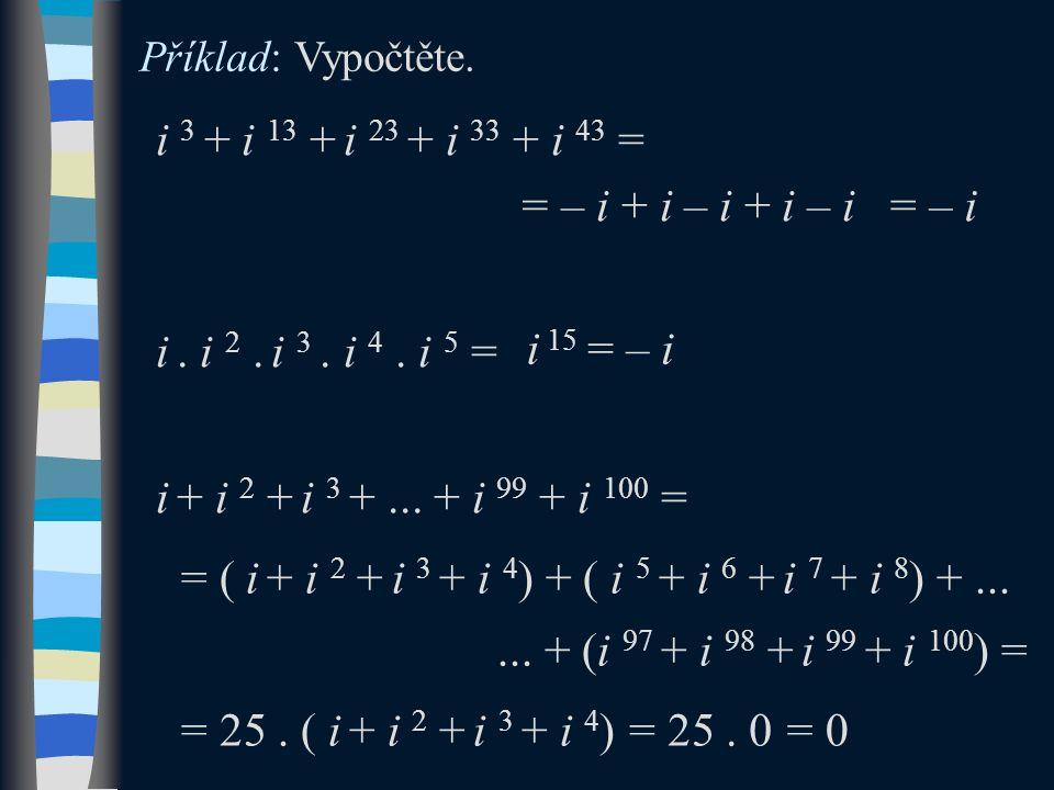 = – i + i – i + i – i i 3 + i 13 + i 23 + i 33 + i 43 = i. i 2. i 3. i 4. i 5 = i + i 2 + i 3 +... + i 99 + i 100 = Příklad: Vypočtěte. i 15 = ( i + i