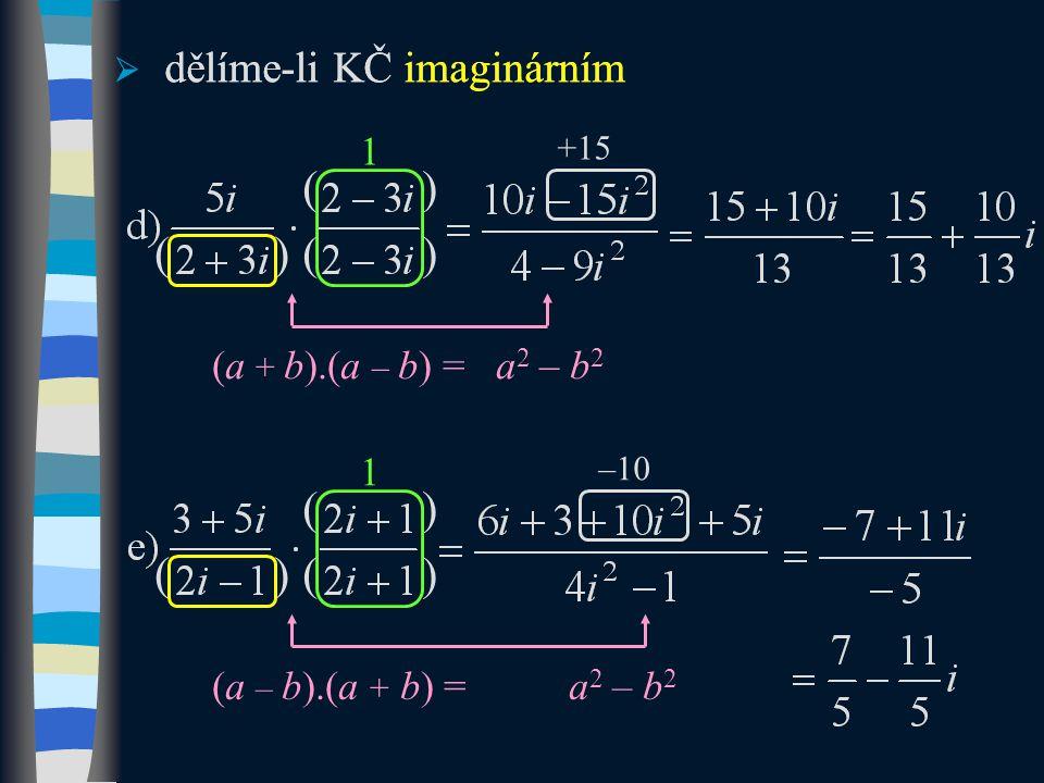 ( )  dělíme-li KČ imaginárním (a + b).(a – b) = a 2 – b 2 ( ) 1  dělíme-li KČ imaginárním ( ) (a – b).(a + b) = a 2 – b 2 ( ) 1 +15 –10