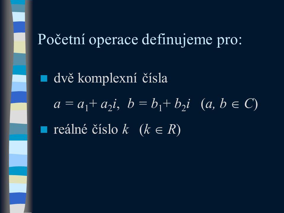 Početní operace definujeme pro: dvě komplexní čísla a = a 1 + a 2 i, b = b 1 + b 2 i (a, b  C) reálné číslo k (k  R)