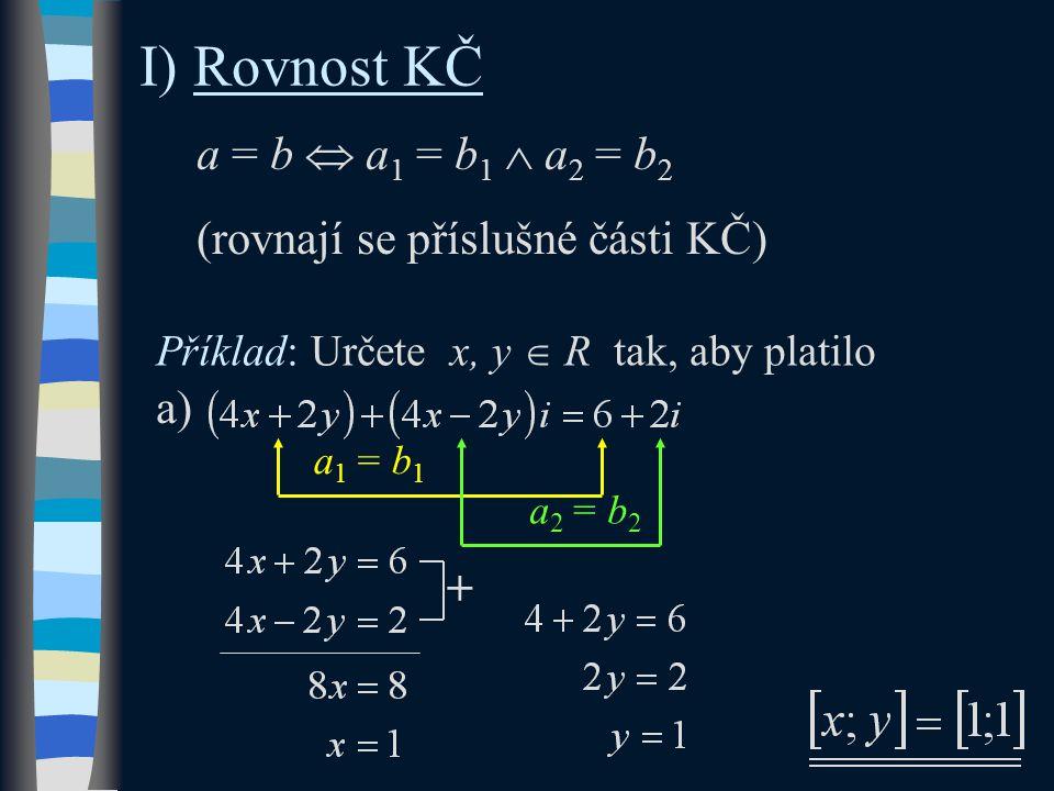 I) Rovnost KČ a = b  a 1 = b 1  a 2 = b 2 (rovnají se příslušné části KČ) Příklad: Určete x, y  R tak, aby platilo a 1 = b 1 a 2 = b 2 a) +