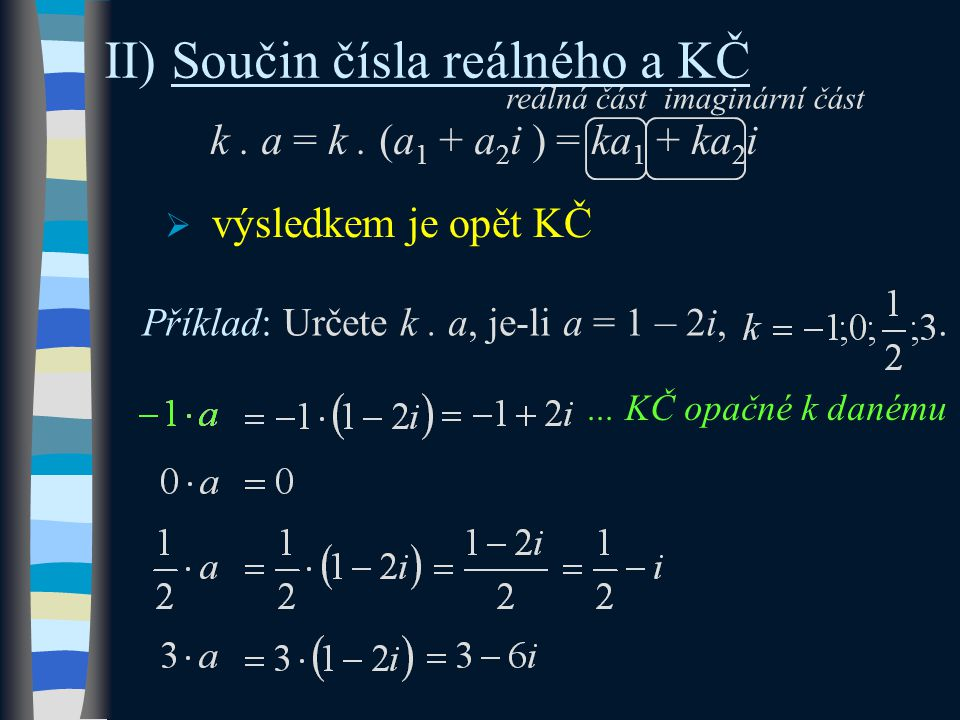 II) Součin čísla reálného a KČ k. a = k. (a 1 + a 2 i ) = ka 1 + ka 2 i Příklad: Určete k.