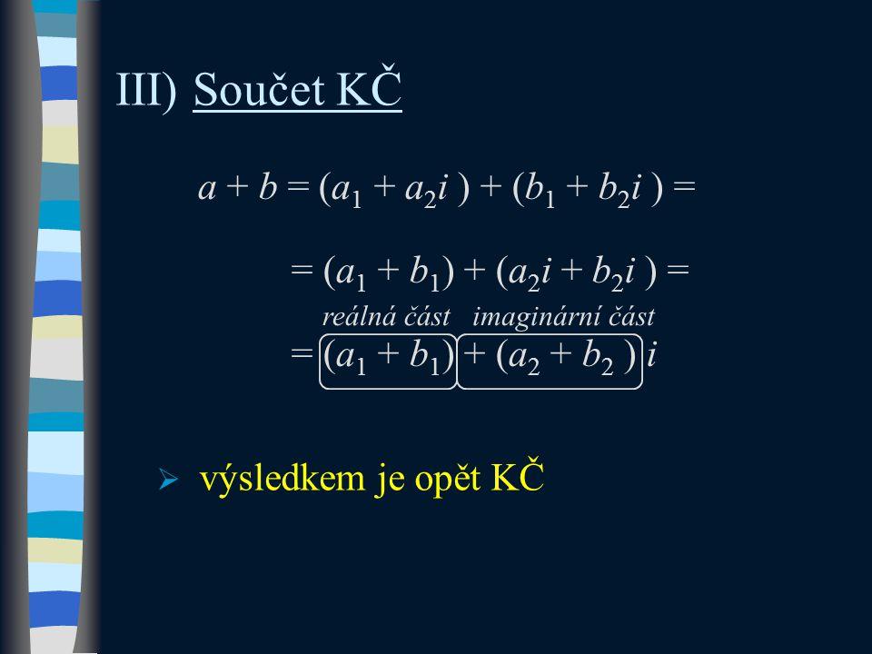 III) Součet KČ a + b = (a 1 + a 2 i ) + (b 1 + b 2 i ) = = (a 1 + b 1 ) + (a 2 i + b 2 i ) = = (a 1 + b 1 ) + (a 2 + b 2 ) i  výsledkem je opět KČ reálná částimaginární část