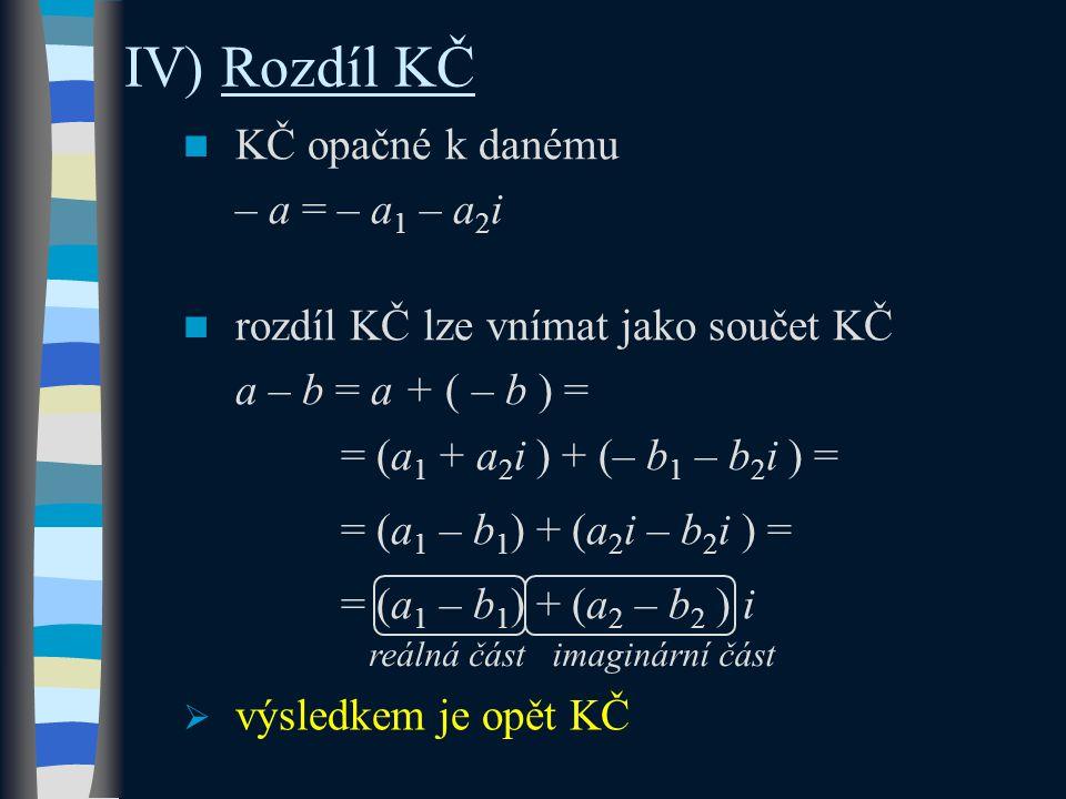IV) Rozdíl KČ KČ opačné k danému – a = – a 1 – a 2 i rozdíl KČ lze vnímat jako součet KČ a – b = a + ( – b ) = = (a 1 + a 2 i ) + (– b 1 – b 2 i ) = = (a 1 – b 1 ) + (a 2 i – b 2 i ) = = (a 1 – b 1 ) + (a 2 – b 2 ) i  výsledkem je opět KČ reálná částimaginární část