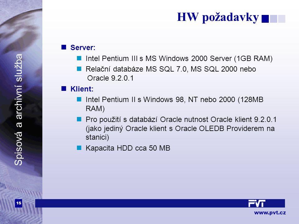 15 www.pvt.cz Spisová a archivní služba HW požadavky Server: Intel Pentium III s MS Windows 2000 Server (1GB RAM) Relační databáze MS SQL 7.0, MS SQL 2000 nebo Oracle 9.2.0.1 Klient: Intel Pentium II s Windows 98, NT nebo 2000 (128MB RAM) Pro použití s databází Oracle nutnost Oracle klient 9.2.0.1 (jako jediný Oracle klient s Oracle OLEDB Providerem na stanici) Kapacita HDD cca 50 MB