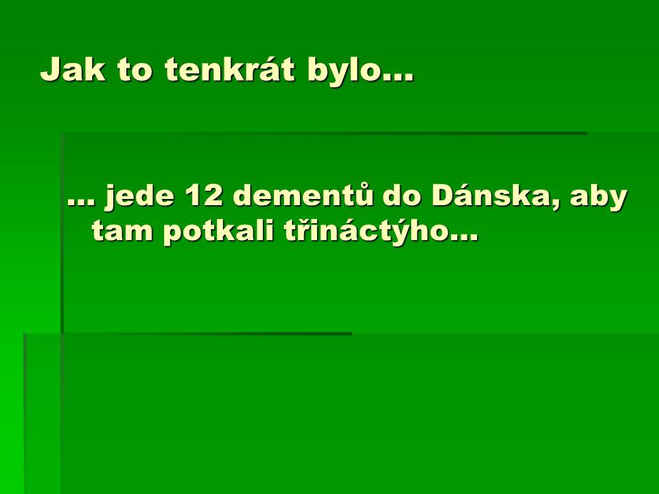 Jak to tenkrát bylo… … jede 12 dementů do Dánska, aby tam potkali třináctýho…