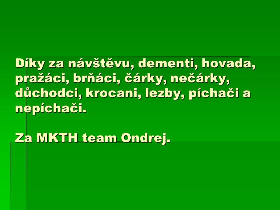 Díky za návštěvu, dementi, hovada, pražáci, brňáci, čárky, nečárky, důchodci, krocani, lezby, píchači a nepíchači. Za MKTH team Ondrej.