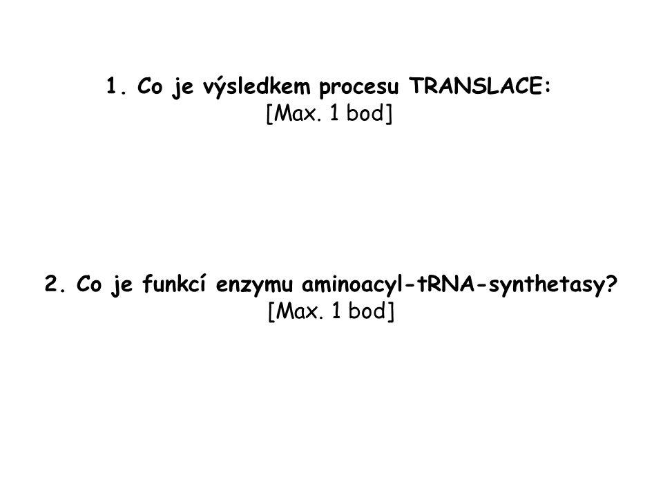 1. Co je výsledkem procesu TRANSLACE: [Max. 1 bod] 2. Co je funkcí enzymu aminoacyl-tRNA-synthetasy? [Max. 1 bod]