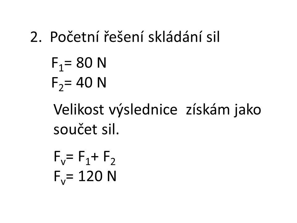 2. Početní řešení skládání sil F 1 = 80 N F 2 = 40 N F v = F 1 + F 2 F v = 120 N Velikost výslednice získám jako součet sil.