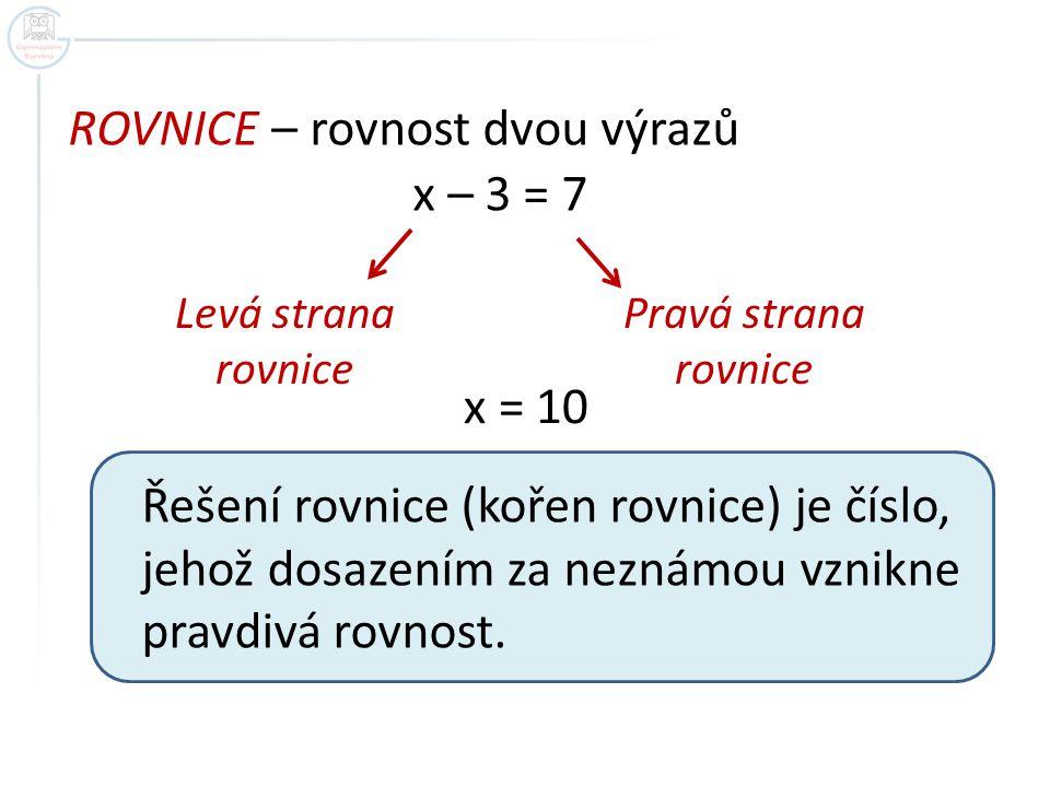 ROVNICE – rovnost dvou výrazů x – 3 = 7 Levá strana rovnice Pravá strana rovnice x = 10 Řešení rovnice (kořen rovnice) je číslo, jehož dosazením za ne