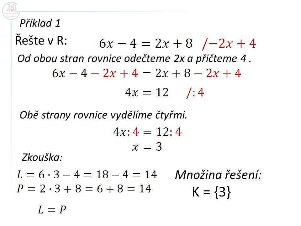 Příklad 1 Řešte v R: Od obou stran rovnice odečteme 2x a přičteme 4. Obě strany rovnice vydělíme čtyřmi. Zkouška: Množina řešení: K = {3}