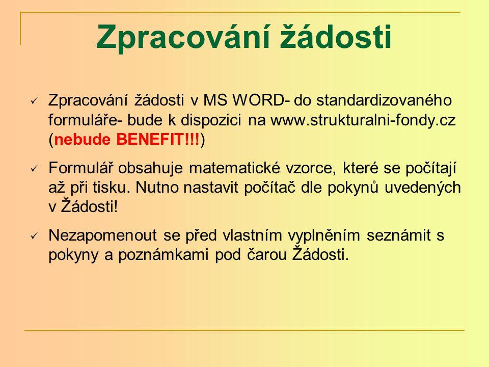 Zpracování žádosti Zpracování žádosti v MS WORD- do standardizovaného formuláře- bude k dispozici na www.strukturalni-fondy.cz (nebude BENEFIT!!!) Formulář obsahuje matematické vzorce, které se počítají až při tisku.