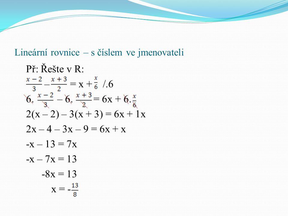 Lineární rovnice – s neznámou ve jmenovateli Rovnice se zlomkem (s neznámou ve jmenovateli): Rovnice s neznámou ve jmenovateli řešíme tak, že roznásobíme rovnici společným násobkem jmenovatelů.