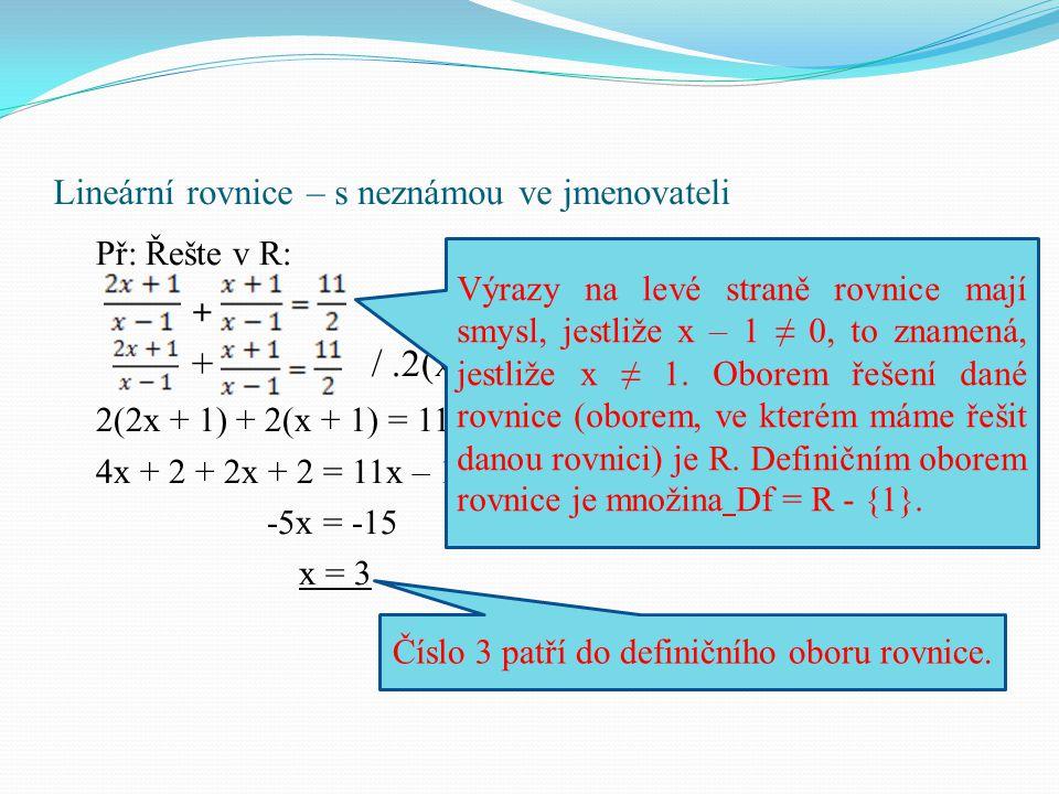 Lineární rovnice – s neznámou ve jmenovateli Př: Řešte v R: + + /.2(x – 1) 2(2x + 1) + 2(x + 1) = 11(x – 1) 4x + 2 + 2x + 2 = 11x – 11 -5x = -15 x = 3 Výrazy na levé straně rovnice mají smysl, jestliže x – 1 ≠ 0, to znamená, jestliže x ≠ 1.