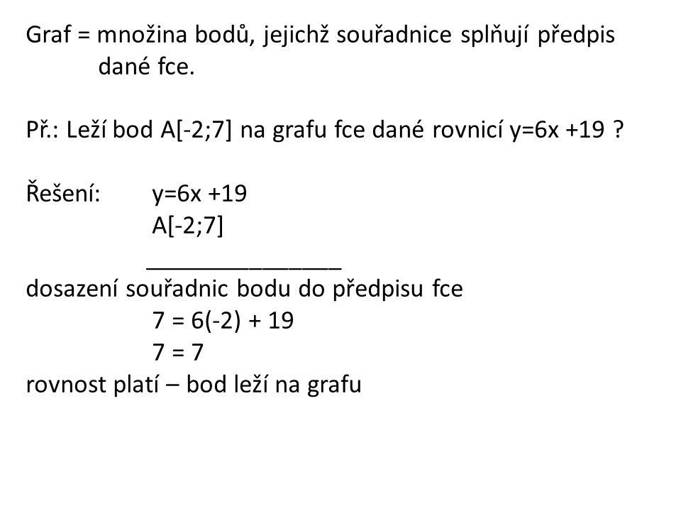 Graf = množina bodů, jejichž souřadnice splňují předpis dané fce. Př.: Leží bod A[-2;7] na grafu fce dané rovnicí y=6x +19 ? Řešení: y=6x +19 A[-2;7]