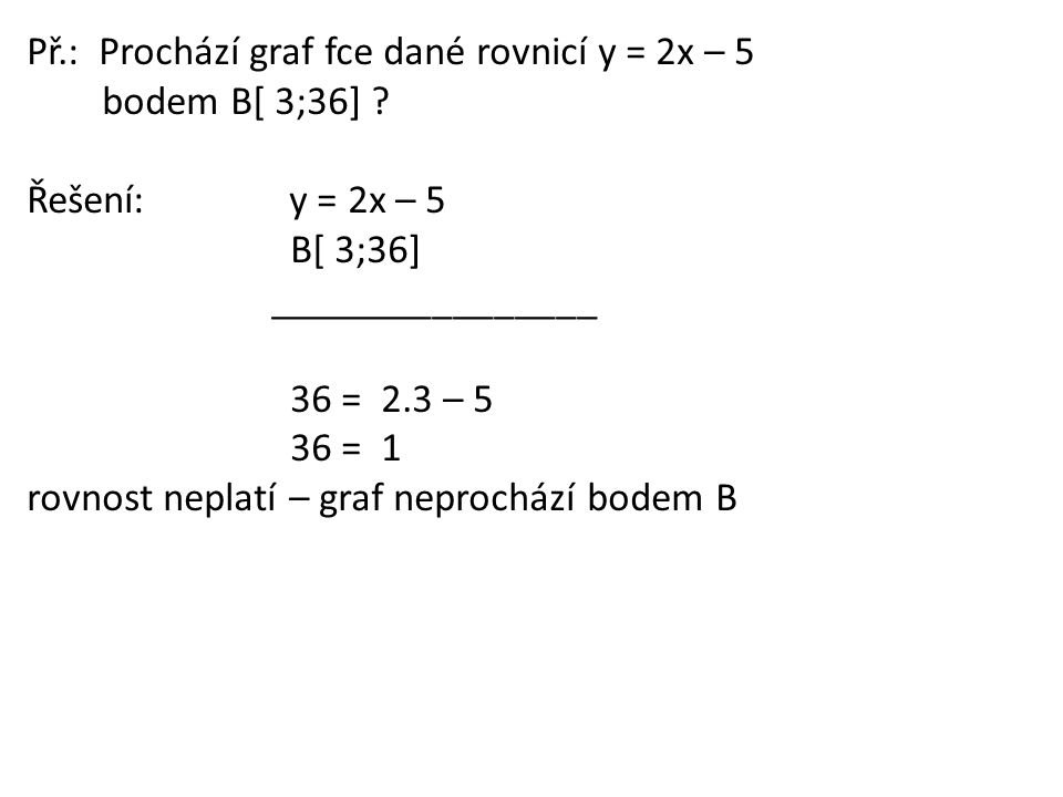 Př.: Prochází graf fce dané rovnicí y = 2x – 5 bodem B[ 3;36] ? Řešení: y = 2x – 5 B[ 3;36] ________________ 36 = 2.3 – 5 36 = 1 rovnost neplatí – gra