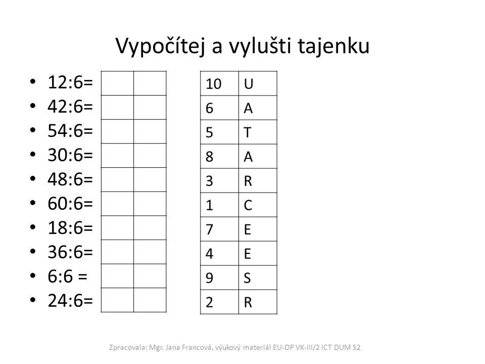 Vypočítej a vylušti tajenku 12:6= 42:6= 54:6= 30:6= 48:6= 60:6= 18:6= 36:6= 6:6 = 24:6= Zpracovala: Mgr. Jana Francová, výukový materiál EU-OP VK-III/