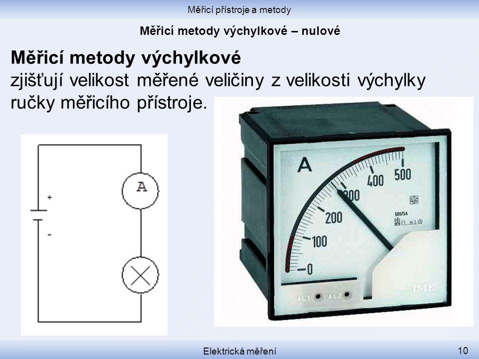 Měřicí přístroje a metody Elektrická měření 10 Měřicí metody výchylkové zjišťují velikost měřené veličiny z velikosti výchylky ručky měřicího přístroj