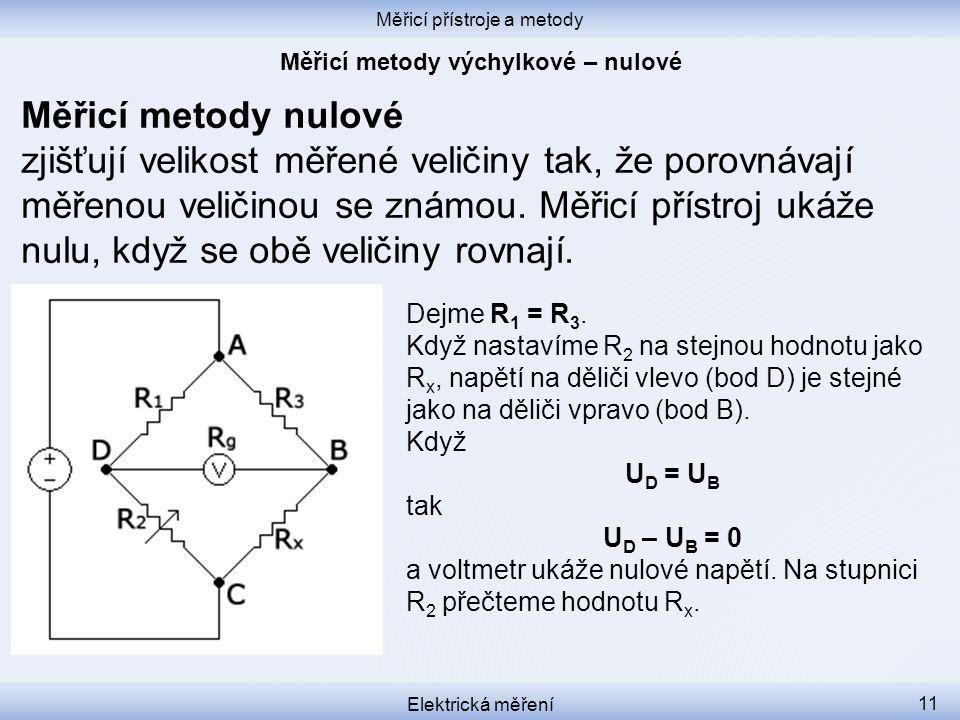 Měřicí přístroje a metody Elektrická měření 11 Měřicí metody nulové zjišťují velikost měřené veličiny tak, že porovnávají měřenou veličinou se známou.