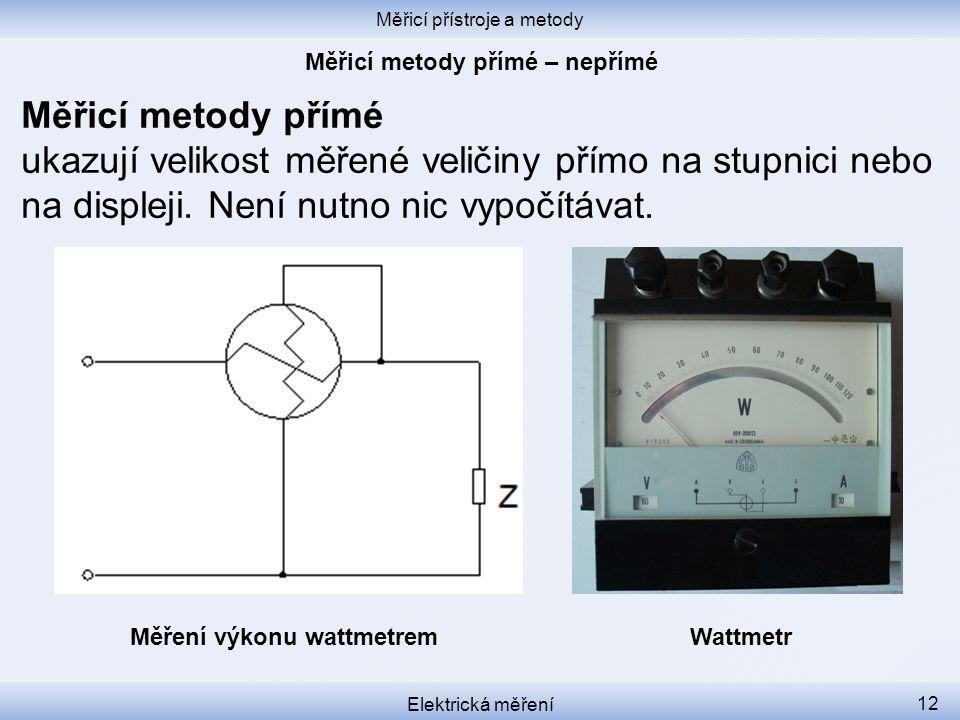 Měřicí přístroje a metody Elektrická měření 12 Měřicí metody přímé ukazují velikost měřené veličiny přímo na stupnici nebo na displeji. Není nutno nic