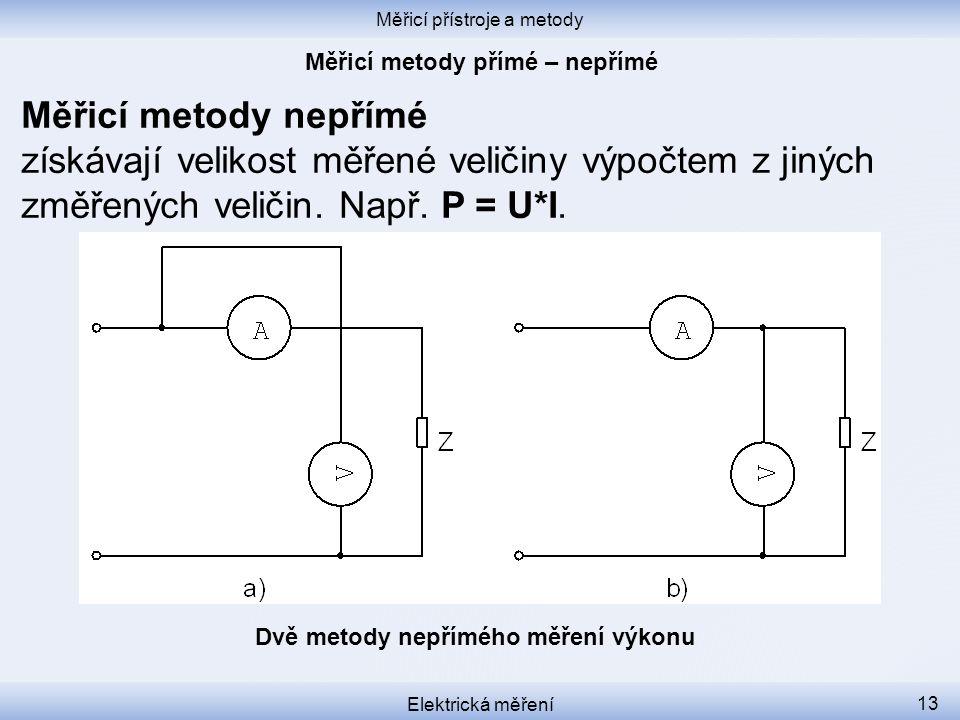 Měřicí přístroje a metody Elektrická měření 13 Měřicí metody nepřímé získávají velikost měřené veličiny výpočtem z jiných změřených veličin. Např. P =