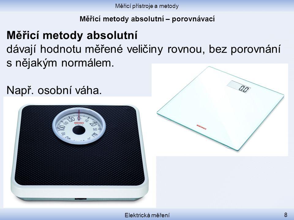 Měřicí přístroje a metody Elektrická měření 8 Měřicí metody absolutní dávají hodnotu měřené veličiny rovnou, bez porovnání s nějakým normálem. Např. o