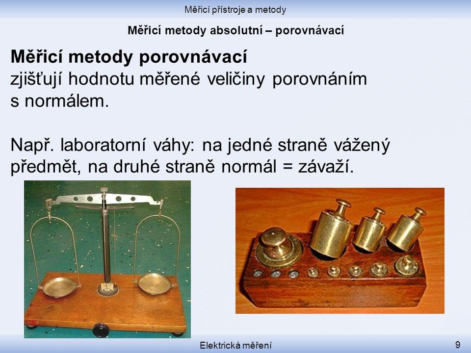 Měřicí přístroje a metody Elektrická měření 9 Měřicí metody porovnávací zjišťují hodnotu měřené veličiny porovnáním s normálem. Např. laboratorní váhy