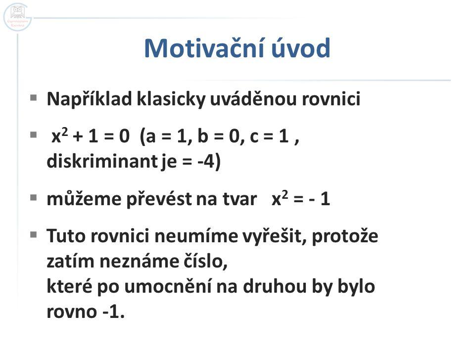 Motivační úvod  Například klasicky uváděnou rovnici  x 2 + 1 = 0 (a = 1, b = 0, c = 1, diskriminant je = -4)  můžeme převést na tvar x 2 = - 1  Tuto rovnici neumíme vyřešit, protože zatím neznáme číslo, které po umocnění na druhou by bylo rovno -1.