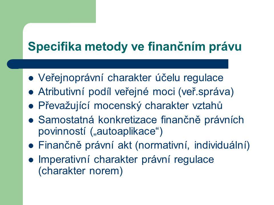 Specifika metody ve finančním právu Veřejnoprávní charakter účelu regulace Atributivní podíl veřejné moci (veř.správa) Převažující mocenský charakter