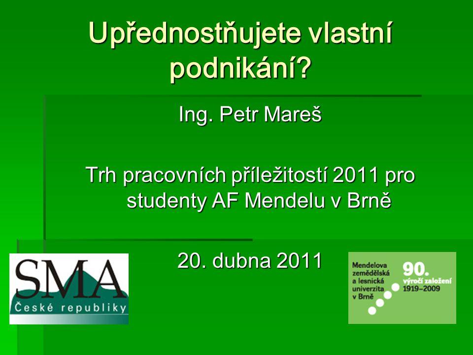 Upřednostňujete vlastní podnikání? Ing. Petr Mareš Trh pracovních příležitostí 2011 pro studenty AF Mendelu v Brně 20. dubna 2011