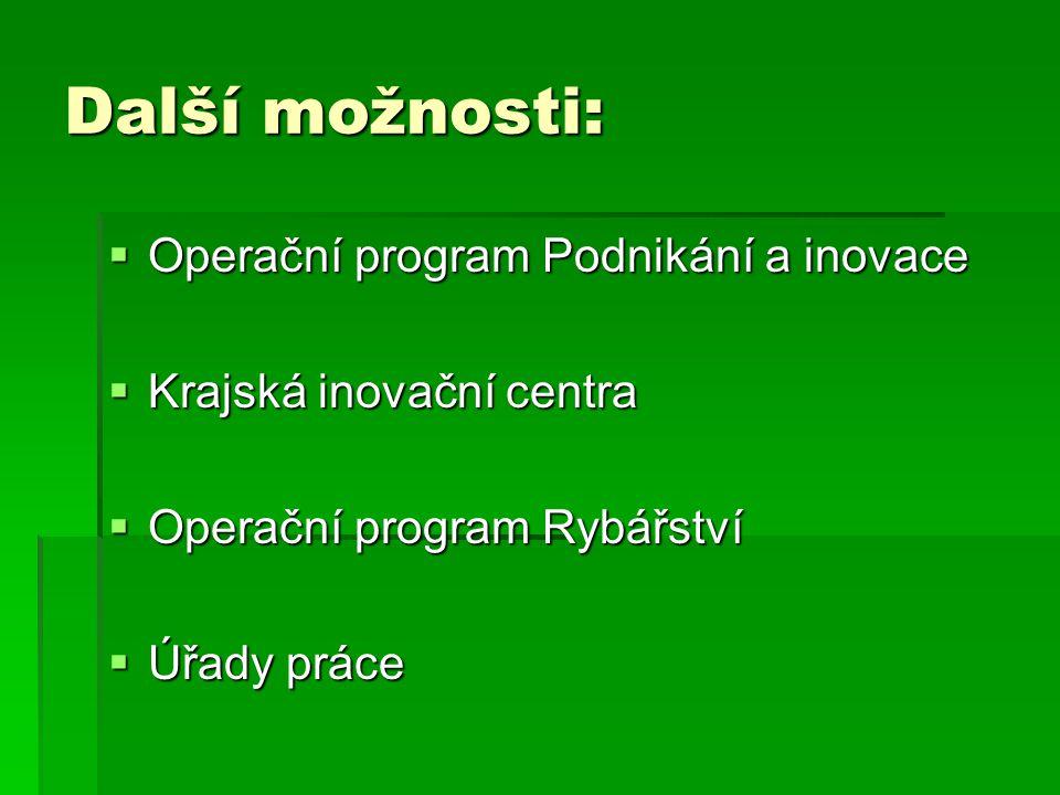Další možnosti:  Operační program Podnikání a inovace  Krajská inovační centra  Operační program Rybářství  Úřady práce