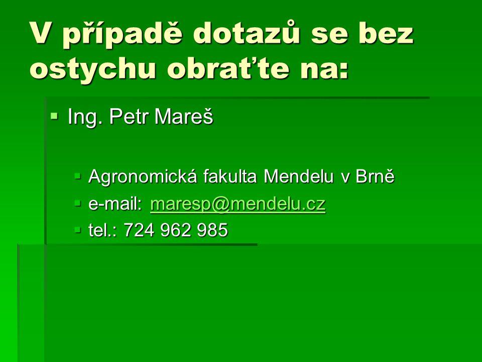V případě dotazů se bez ostychu obraťte na:  Ing. Petr Mareš  Agronomická fakulta Mendelu v Brně  e-mail: maresp@mendelu.cz maresp@mendelu.cz  tel
