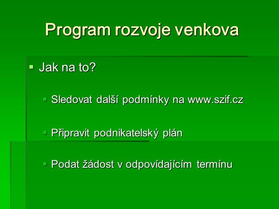 Program rozvoje venkova  Jak na to?  Sledovat další podmínky na www.szif.cz  Připravit podnikatelský plán  Podat žádost v odpovídajícím termínu