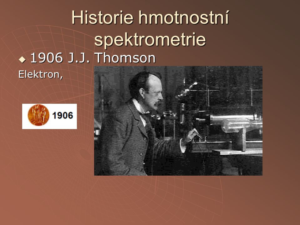 Historie hmotnostní spektrometrie  1906 J.J. Thomson Elektron,