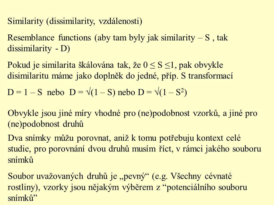 Similarity (dissimilarity, vzdálenosti) Resemblance functions (aby tam byly jak similarity – S, tak dissimilarity - D) Pokud je similarita škálována tak, že 0 ≤ S ≤1, pak obvykle disimilaritu máme jako doplněk do jedné, příp.