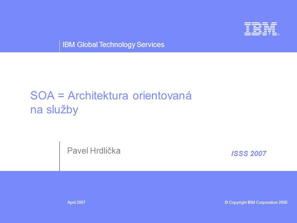 IBM Global Technology Services © Copyright IBM Corporation 2006April 2007 ISSS 2007 SOA = Architektura orientovaná na služby Pavel Hrdlička