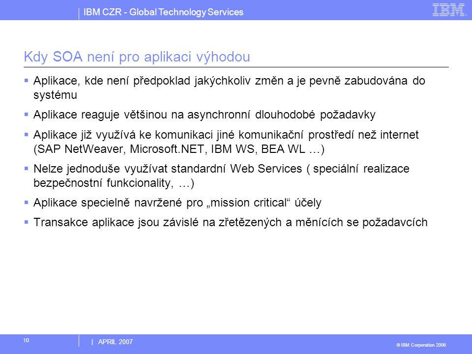 IBM CZR - Global Technology Services © IBM Corporation 2006 | APRIL 2007 10 Kdy SOA není pro aplikaci výhodou  Aplikace, kde není předpoklad jakýchko