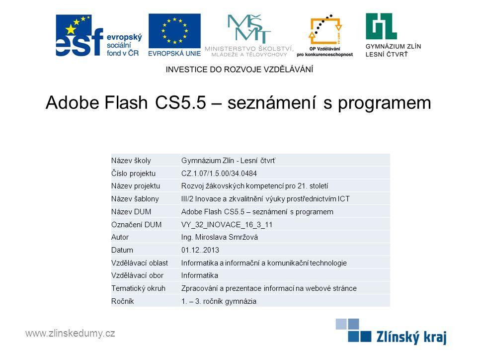 Adobe Flash CS5.5 – seznámení s programem www.zlinskedumy.cz Název školyGymnázium Zlín - Lesní čtvrť Číslo projektuCZ.1.07/1.5.00/34.0484 Název projektuRozvoj žákovských kompetencí pro 21.