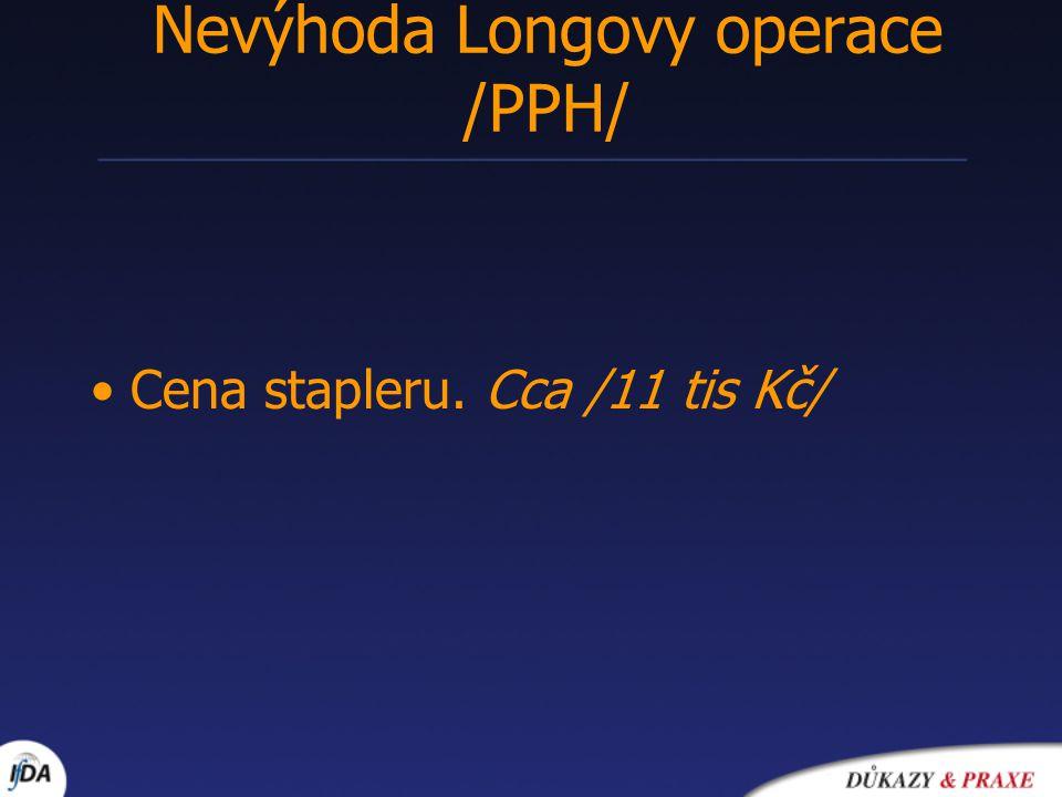 Cena stapleru. Cca /11 tis Kč/ Nevýhoda Longovy operace /PPH/