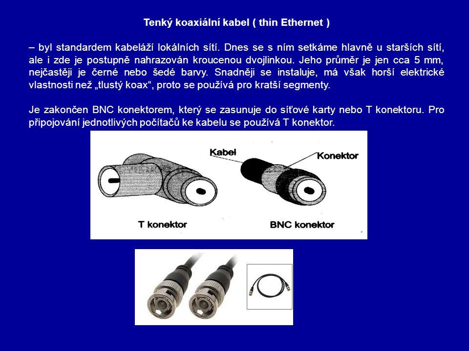 Tenký koaxiální kabel (thin Ethernet) Při připojení nového PC vyžaduje přerušení kabelu a vložení T-konektoru ( z něhož je pak vyveden připojovací kabel k síťové kartě).